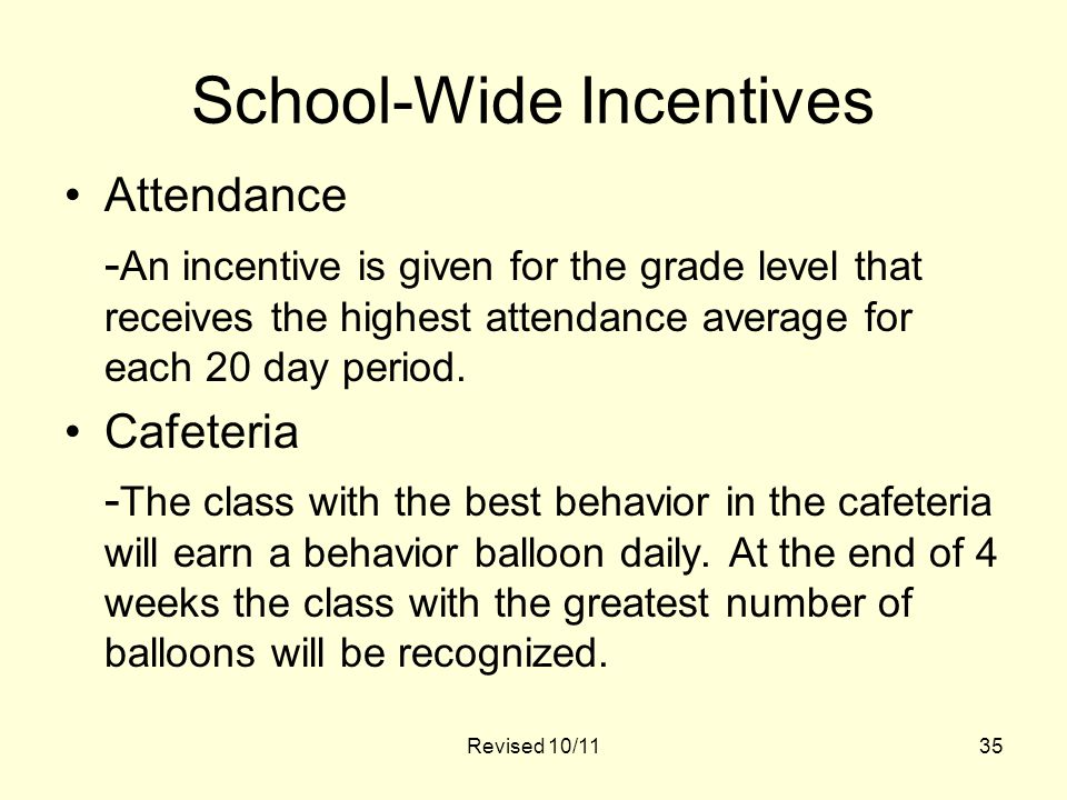 35 School-Wide Incentives Attendance - An incentive is given for the grade level that receives the highest attendance average for each 20 day period.
