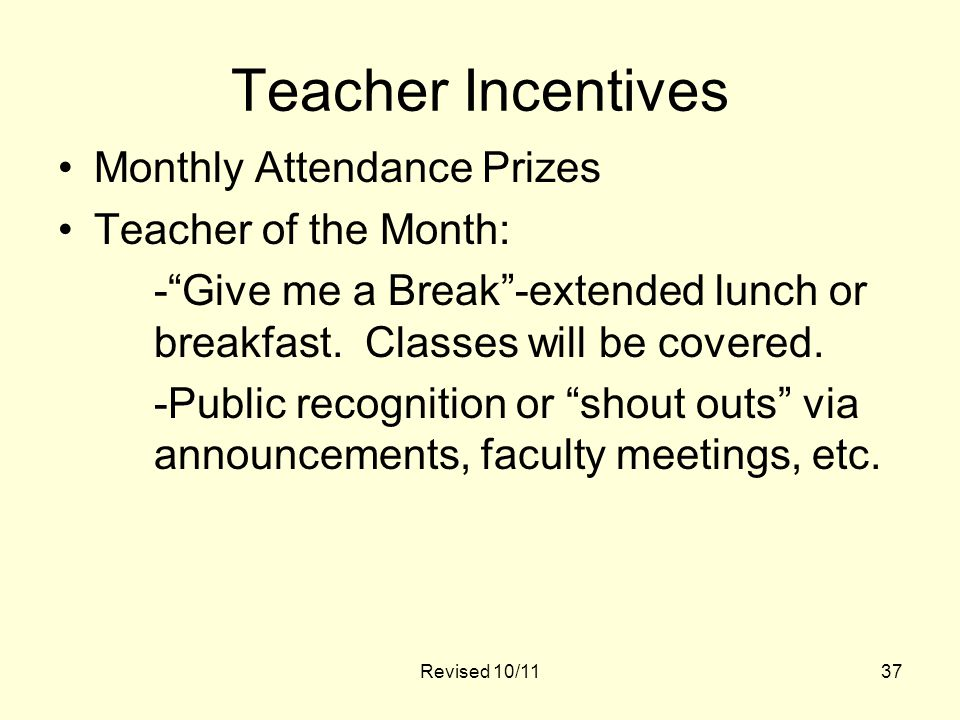 Revised 10/1137 Teacher Incentives Monthly Attendance Prizes Teacher of the Month: - Give me a Break -extended lunch or breakfast.