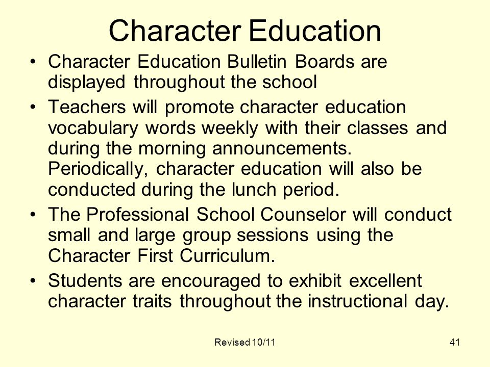 Revised 10/1141 Character Education Character Education Bulletin Boards are displayed throughout the school Teachers will promote character education vocabulary words weekly with their classes and during the morning announcements.