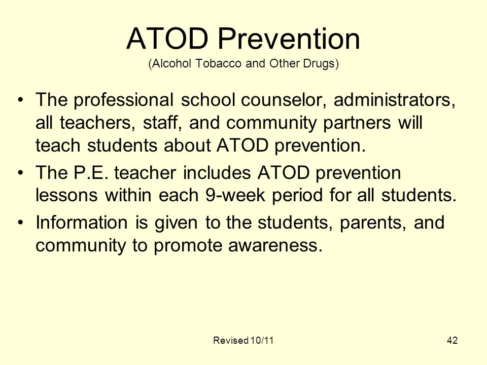 Revised 10/1142 ATOD Prevention (Alcohol Tobacco and Other Drugs) The professional school counselor, administrators, all teachers, staff, and community partners will teach students about ATOD prevention.