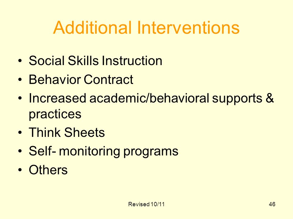 Additional Interventions Social Skills Instruction Behavior Contract Increased academic/behavioral supports & practices Think Sheets Self- monitoring programs Others Revised 10/1146