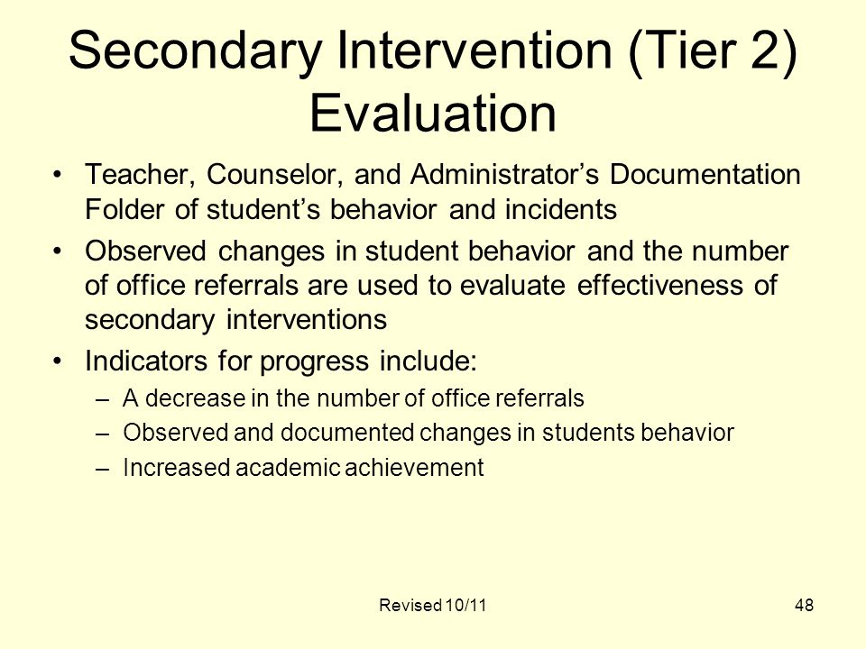 Revised 10/1148 Secondary Intervention (Tier 2) Evaluation Teacher, Counselor, and Administrator's Documentation Folder of student's behavior and incidents Observed changes in student behavior and the number of office referrals are used to evaluate effectiveness of secondary interventions Indicators for progress include: –A decrease in the number of office referrals –Observed and documented changes in students behavior –Increased academic achievement