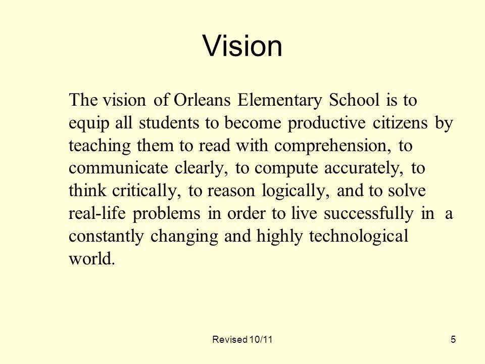 5 Vision The vision of Orleans Elementary School is to equip all students to become productive citizens by teaching them to read with comprehension, to communicate clearly, to compute accurately, to think critically, to reason logically, and to solve real-life problems in order to live successfully in a constantly changing and highly technological world.