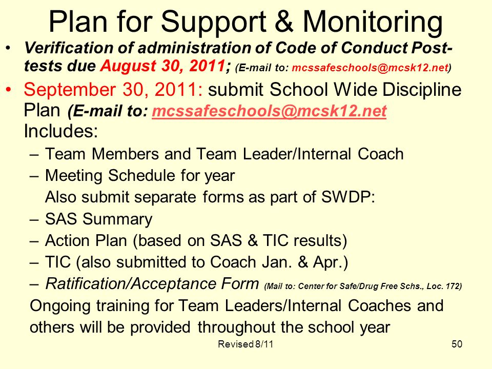 Revised 8/1150 Plan for Support & Monitoring Verification of administration of Code of Conduct Post- tests due August 30, 2011; (E-mail to: mcssafeschools@mcsk12.net) September 30, 2011: submit School Wide Discipline Plan (E-mail to: mcssafeschools@mcsk12.net Includes:mcssafeschools@mcsk12.net –Team Members and Team Leader/Internal Coach –Meeting Schedule for year Also submit separate forms as part of SWDP: –SAS Summary –Action Plan (based on SAS & TIC results) –TIC (also submitted to Coach Jan.