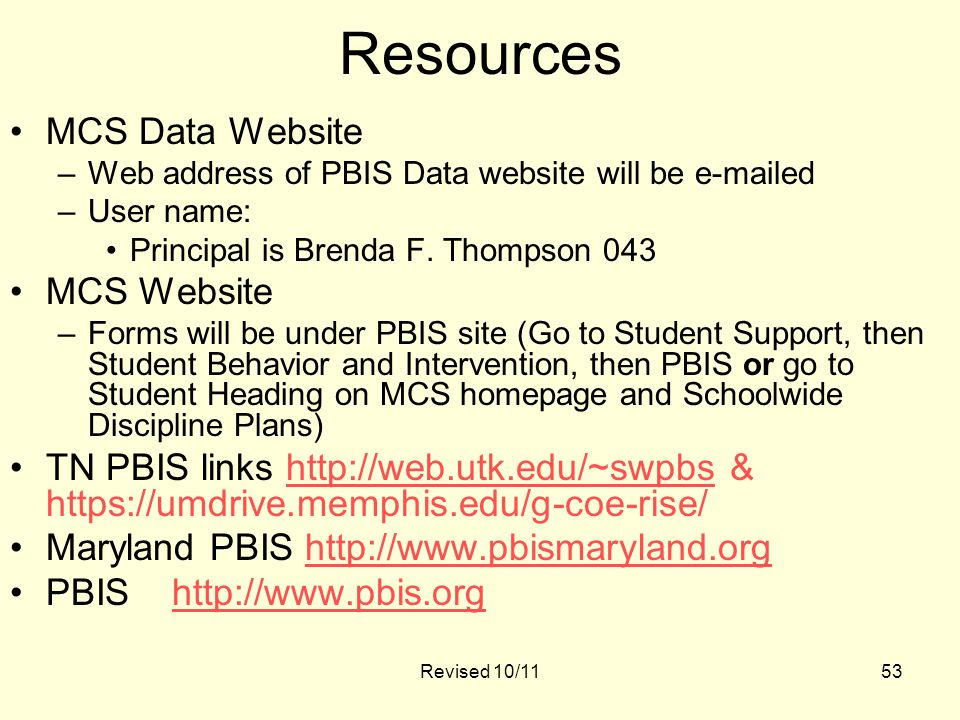53 Resources MCS Data Website –Web address of PBIS Data website will be e-mailed –User name: Principal is Brenda F.