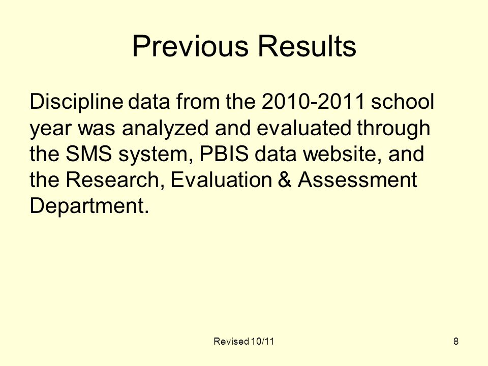 Revised 10/118 Previous Results Discipline data from the 2010-2011 school year was analyzed and evaluated through the SMS system, PBIS data website, and the Research, Evaluation & Assessment Department.