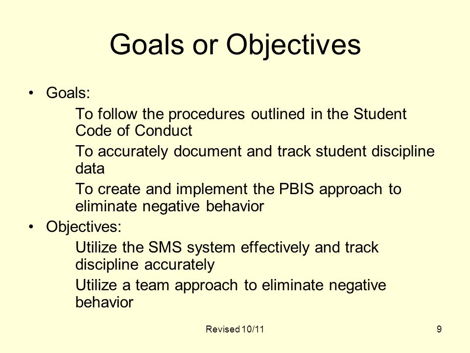 Revised 10/119 Goals or Objectives Goals: To follow the procedures outlined in the Student Code of Conduct To accurately document and track student discipline data To create and implement the PBIS approach to eliminate negative behavior Objectives: Utilize the SMS system effectively and track discipline accurately Utilize a team approach to eliminate negative behavior