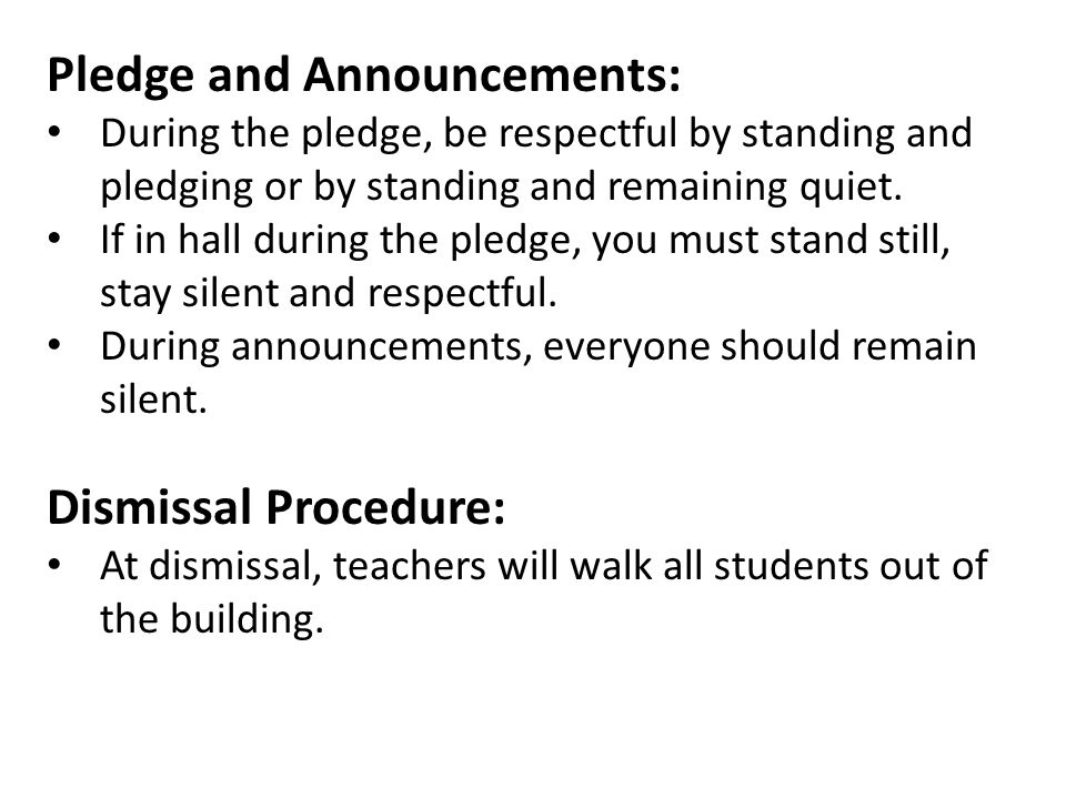 Pledge and Announcements: During the pledge, be respectful by standing and pledging or by standing and remaining quiet. If in hall during the pledge,