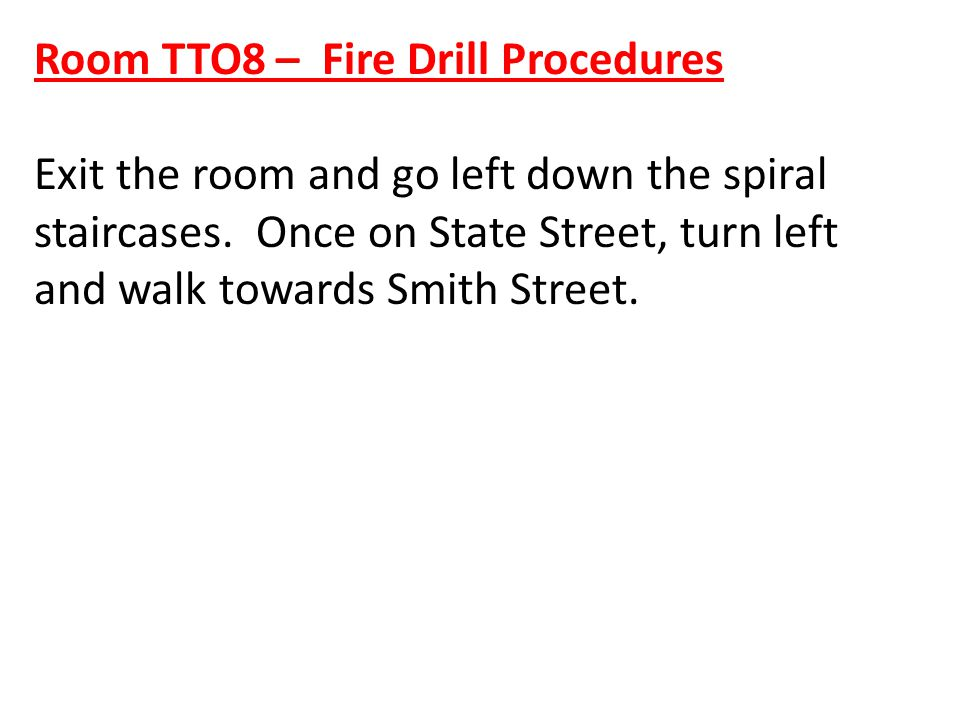 Room TTO8 – Fire Drill Procedures Exit the room and go left down the spiral staircases. Once on State Street, turn left and walk towards Smith Street.