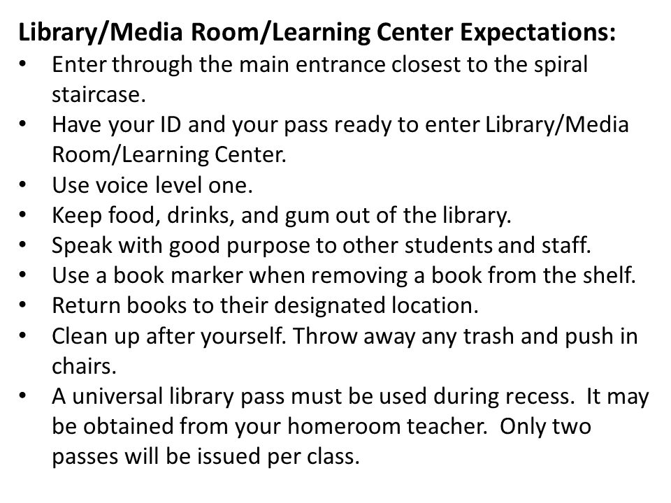 Library/Media Room/Learning Center Expectations: Enter through the main entrance closest to the spiral staircase. Have your ID and your pass ready to