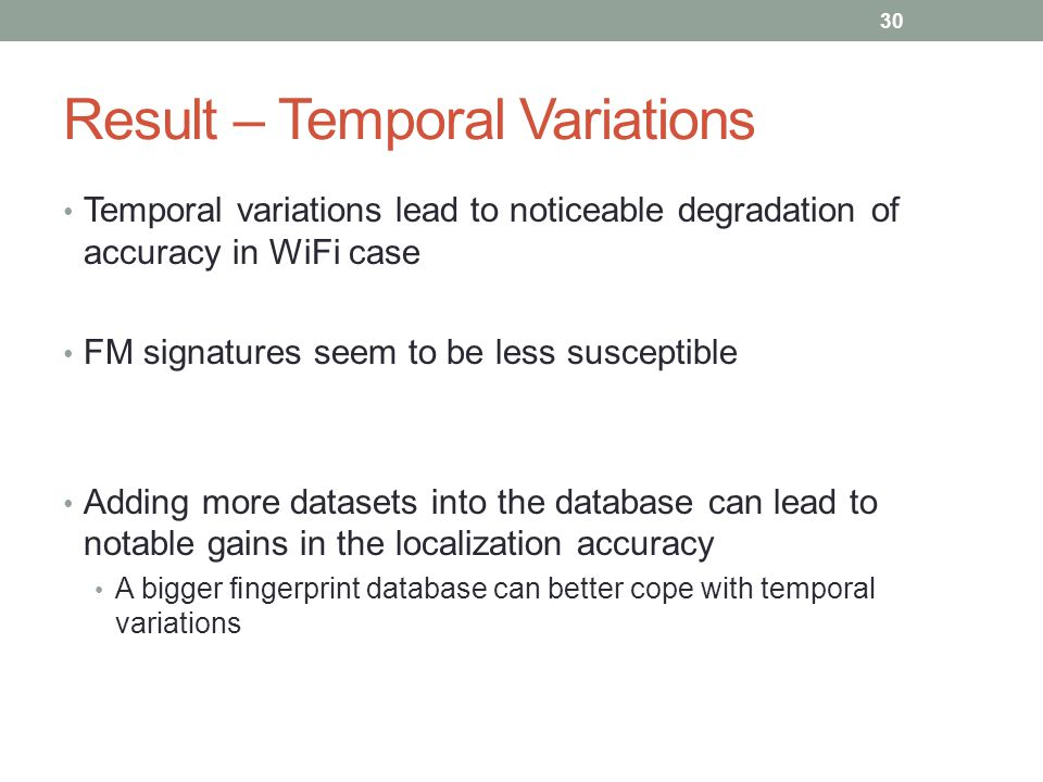 Result – Temporal Variations Temporal variations lead to noticeable degradation of accuracy in WiFi case FM signatures seem to be less susceptible Adding more datasets into the database can lead to notable gains in the localization accuracy A bigger fingerprint database can better cope with temporal variations 30