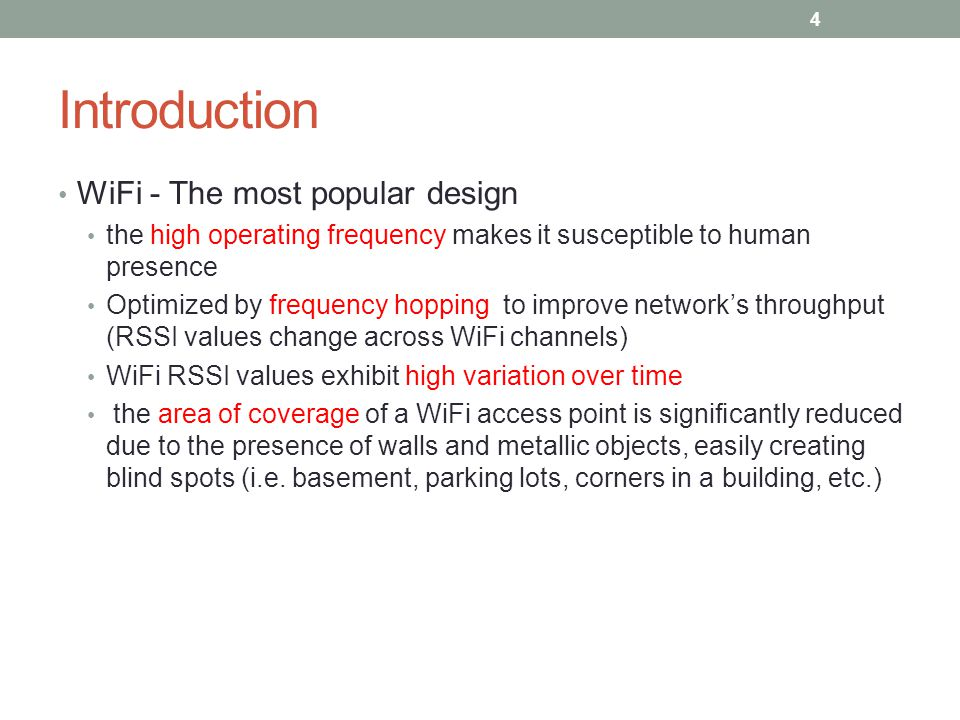 Introduction WiFi - The most popular design the high operating frequency makes it susceptible to human presence Optimized by frequency hopping to improve network's throughput (RSSI values change across WiFi channels) WiFi RSSI values exhibit high variation over time the area of coverage of a WiFi access point is significantly reduced due to the presence of walls and metallic objects, easily creating blind spots (i.e.