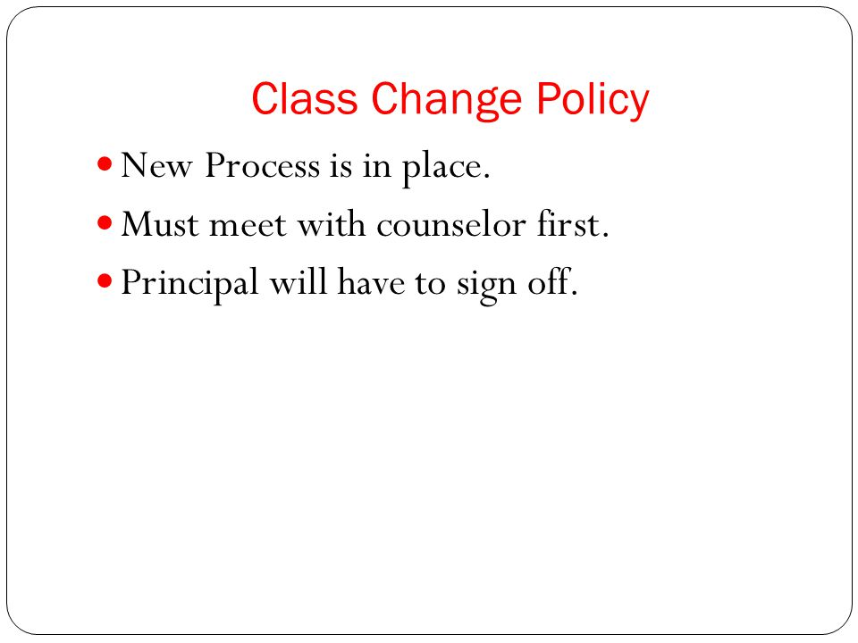 Class Change Policy New Process is in place. Must meet with counselor first.