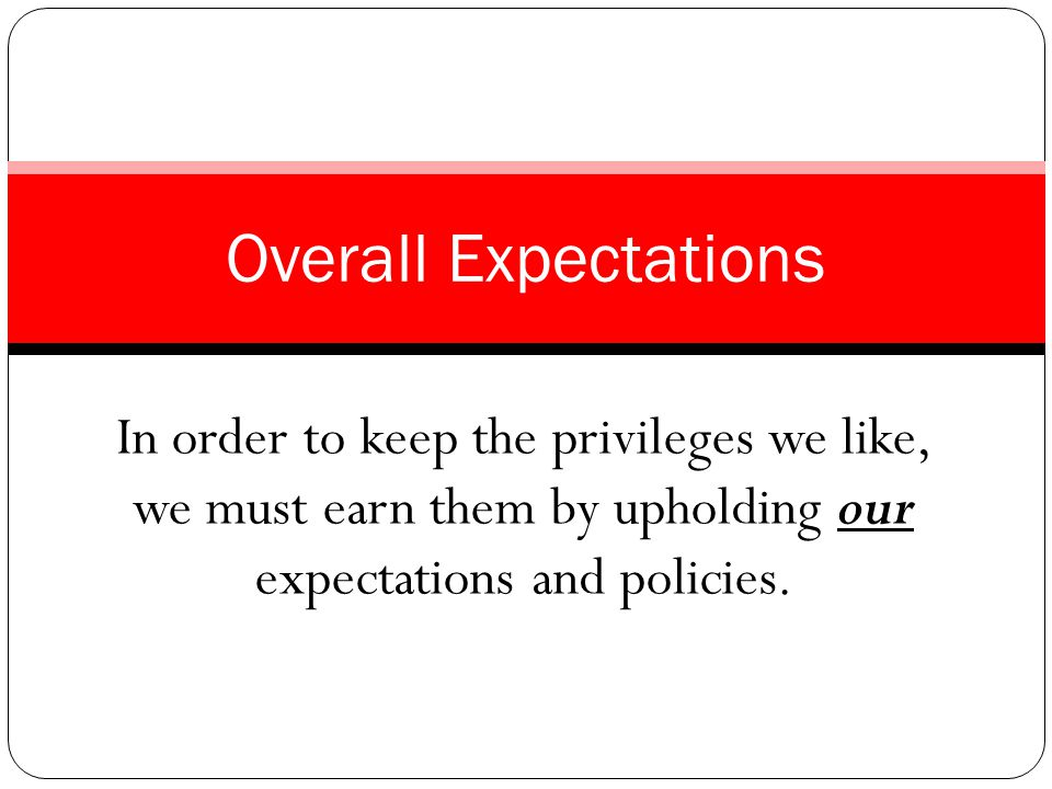 In order to keep the privileges we like, we must earn them by upholding our expectations and policies.