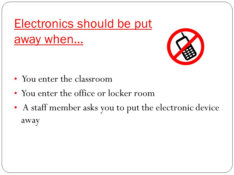 Electronics should be put away when… You enter the classroom You enter the office or locker room A staff member asks you to put the electronic device away