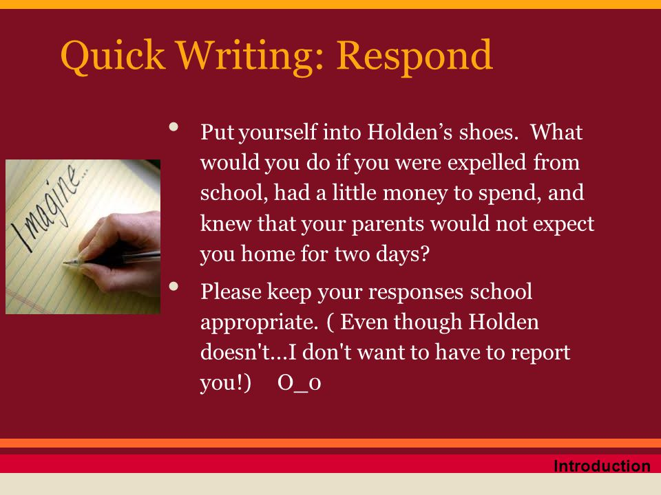 Quick Writing: Respond Put yourself into Holden's shoes. What would you do if you were expelled from school, had a little money to spend, and knew tha