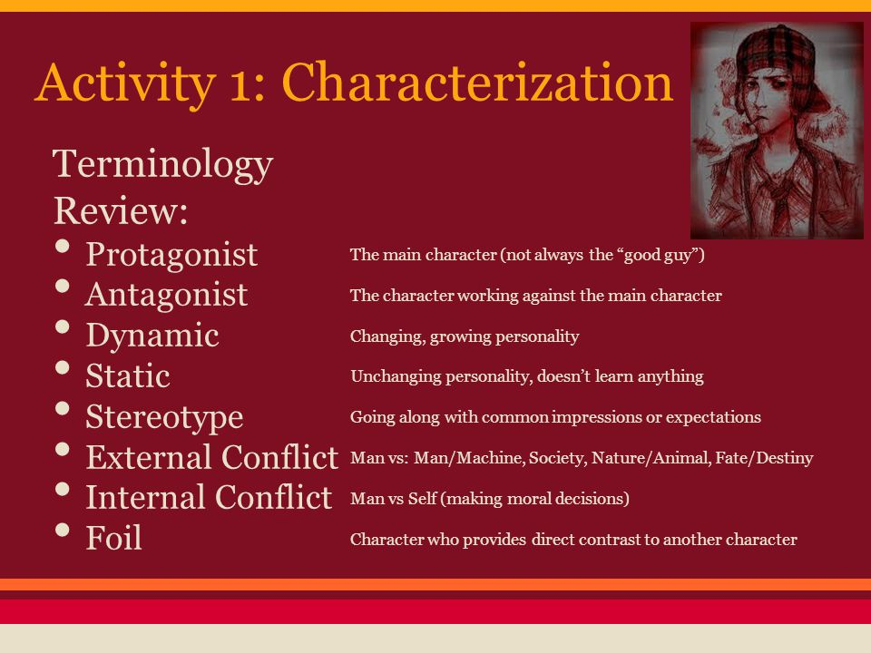 Activity 1: Characterization Terminology Review: Protagonist Antagonist Dynamic Static Stereotype External Conflict Internal Conflict Foil The main ch