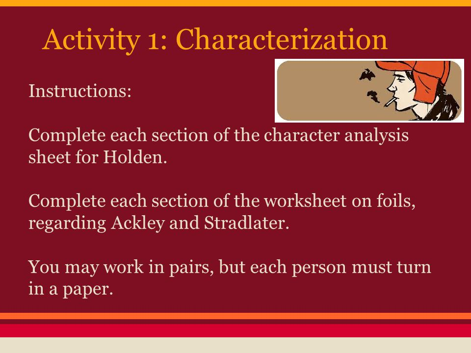Activity 1: Characterization Instructions: Complete each section of the character analysis sheet for Holden. Complete each section of the worksheet on