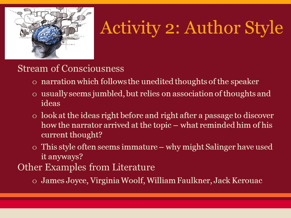 Activity 2: Author Style Stream of Consciousness o narration which follows the unedited thoughts of the speaker o usually seems jumbled, but relies on