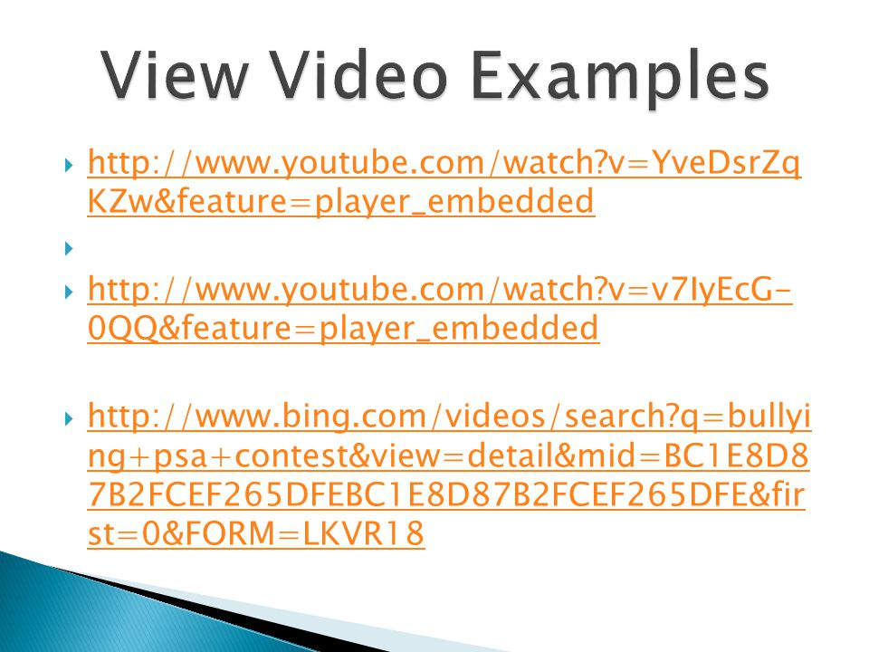 http://www.youtube.com/watch?v=YveDsrZq KZw&feature=player_embedded http://www.youtube.com/watch?v=YveDsrZq KZw&feature=player_embedded   http://www.youtube.com/watch?v=v7IyEcG- 0QQ&feature=player_embedded http://www.youtube.com/watch?v=v7IyEcG- 0QQ&feature=player_embedded  http://www.bing.com/videos/search?q=bullyi ng+psa+contest&view=detail&mid=BC1E8D8 7B2FCEF265DFEBC1E8D87B2FCEF265DFE&fir st=0&FORM=LKVR18 http://www.bing.com/videos/search?q=bullyi ng+psa+contest&view=detail&mid=BC1E8D8 7B2FCEF265DFEBC1E8D87B2FCEF265DFE&fir st=0&FORM=LKVR18