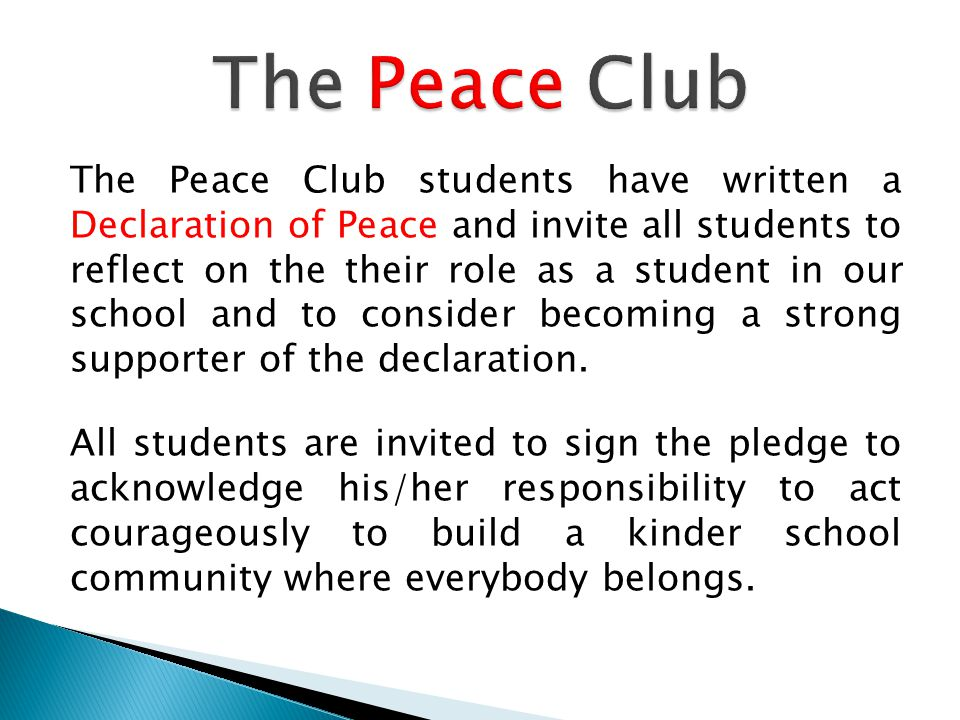 The Peace Club students have written a Declaration of Peace and invite all students to reflect on the their role as a student in our school and to consider becoming a strong supporter of the declaration.