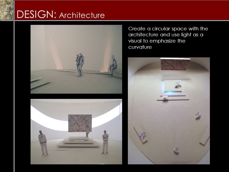 DESIGN: Architecture Create a circular space with the architecture and use light as a visual to emphasize the curvature