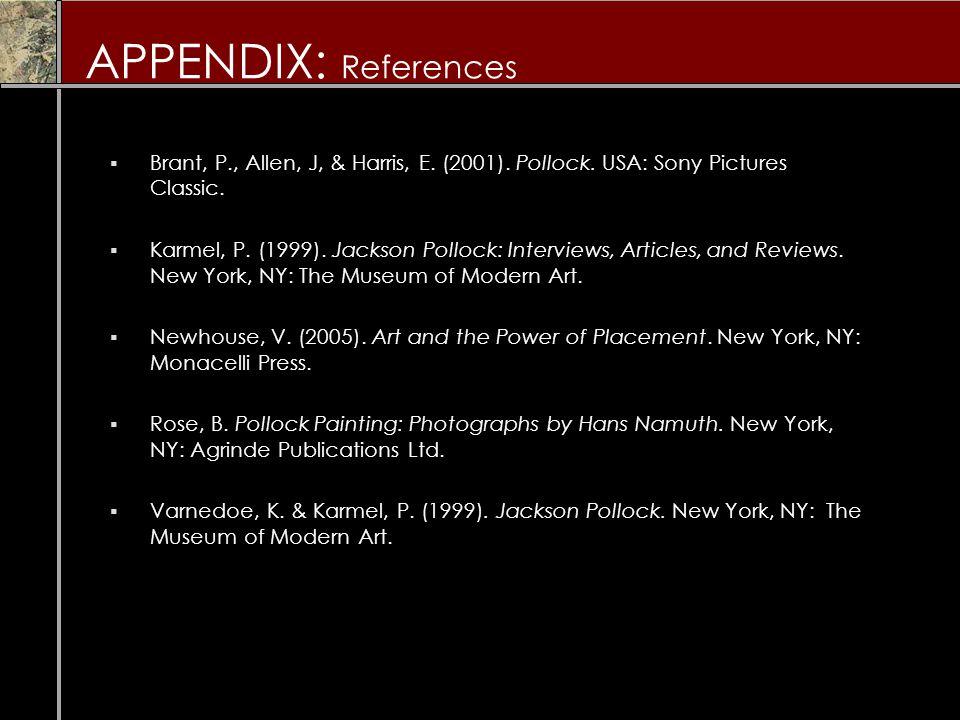 APPENDIX: References  Brant, P., Allen, J, & Harris, E. (2001). Pollock. USA: Sony Pictures Classic.  Karmel, P. (1999). Jackson Pollock: Interviews