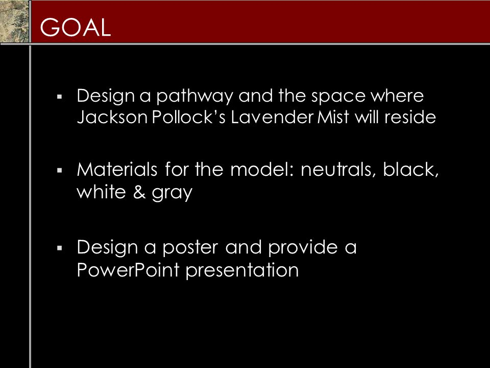 GOAL  Design a pathway and the space where Jackson Pollock's Lavender Mist will reside  Materials for the model: neutrals, black, white & gray  Design a poster and provide a PowerPoint presentation