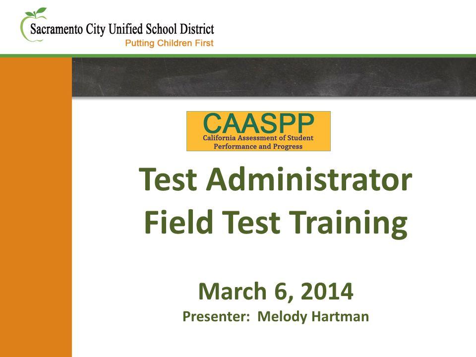 Test Administrator Field Test Training March 6, 2014 Presenter: Melody Hartman