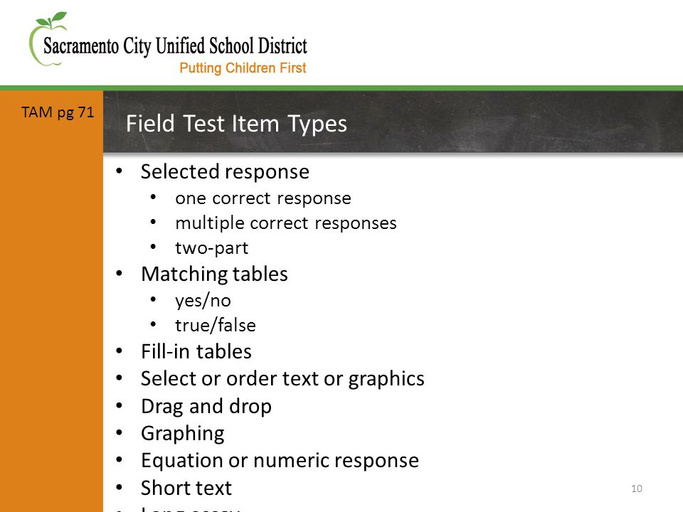 Field Test Item Types 10 Selected response one correct response multiple correct responses two-part Matching tables yes/no true/false Fill-in tables Select or order text or graphics Drag and drop Graphing Equation or numeric response Short text Long essay TAM pg 71