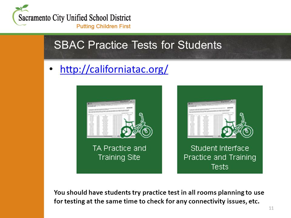SBAC Practice Tests for Students http://californiatac.org/ 11 You should have students try practice test in all rooms planning to use for testing at the same time to check for any connectivity issues, etc.