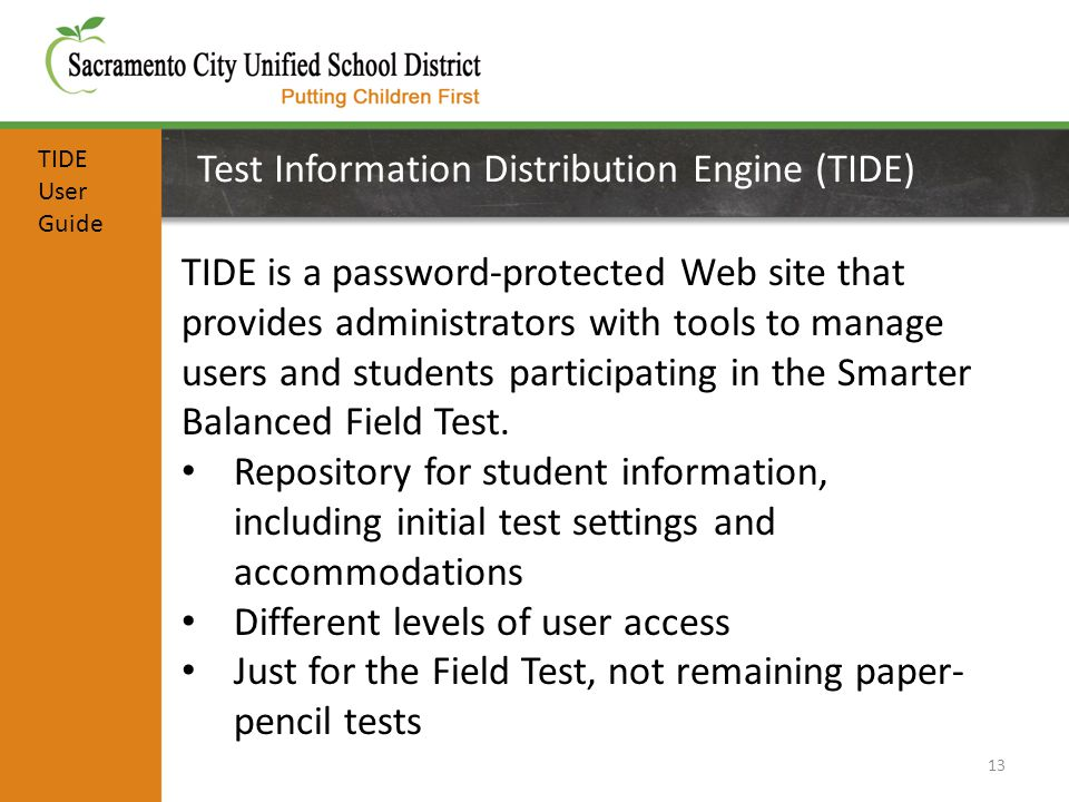 Test Information Distribution Engine (TIDE) 13 TIDE is a password-protected Web site that provides administrators with tools to manage users and students participating in the Smarter Balanced Field Test.