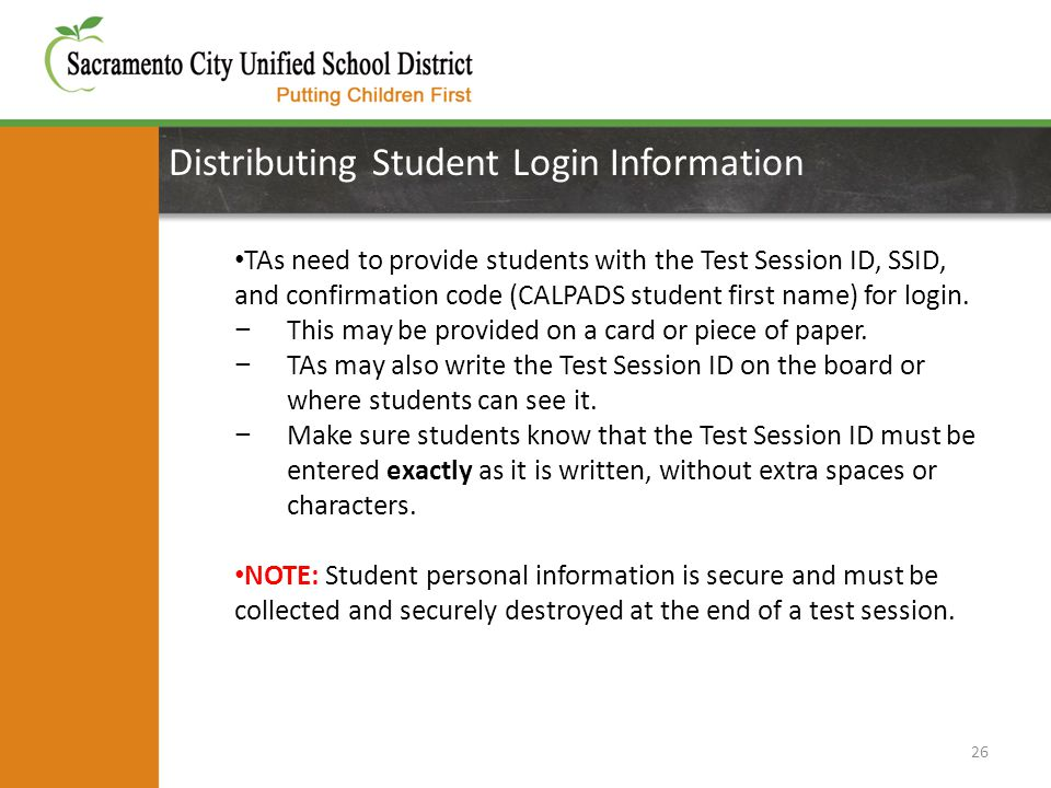 Distributing Student Login Information 26 TAs need to provide students with the Test Session ID, SSID, and confirmation code (CALPADS student first name) for login.