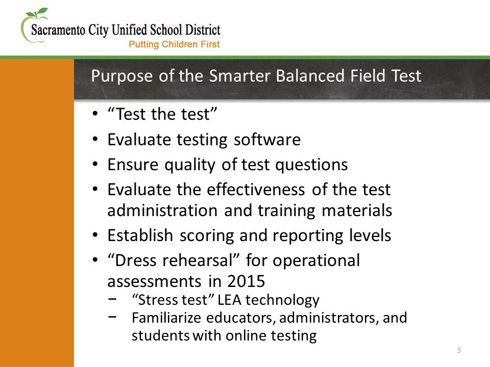 Purpose of the Smarter Balanced Field Test Test the test Evaluate testing software Ensure quality of test questions Evaluate the effectiveness of the test administration and training materials Establish scoring and reporting levels Dress rehearsal for operational assessments in 2015 − Stress test LEA technology − Familiarize educators, administrators, and students with online testing 3