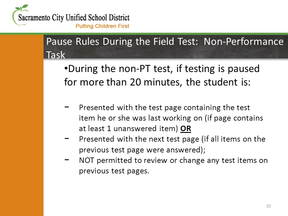 Pause Rules During the Field Test: Non-Performance Task 30 During the non-PT test, if testing is paused for more than 20 minutes, the student is: − Presented with the test page containing the test item he or she was last working on (if page contains at least 1 unanswered item) OR − Presented with the next test page (if all items on the previous test page were answered); − NOT permitted to review or change any test items on previous test pages.