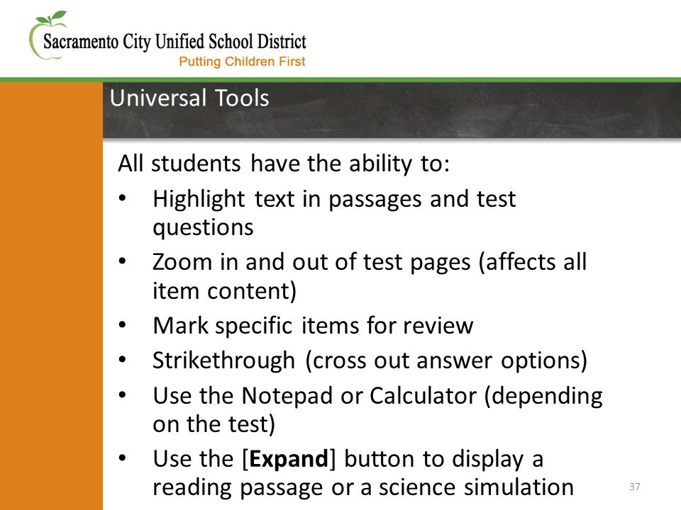 Universal Tools 37 All students have the ability to: Highlight text in passages and test questions Zoom in and out of test pages (affects all item content) Mark specific items for review Strikethrough (cross out answer options) Use the Notepad or Calculator (depending on the test) Use the [Expand] button to display a reading passage or a science simulation