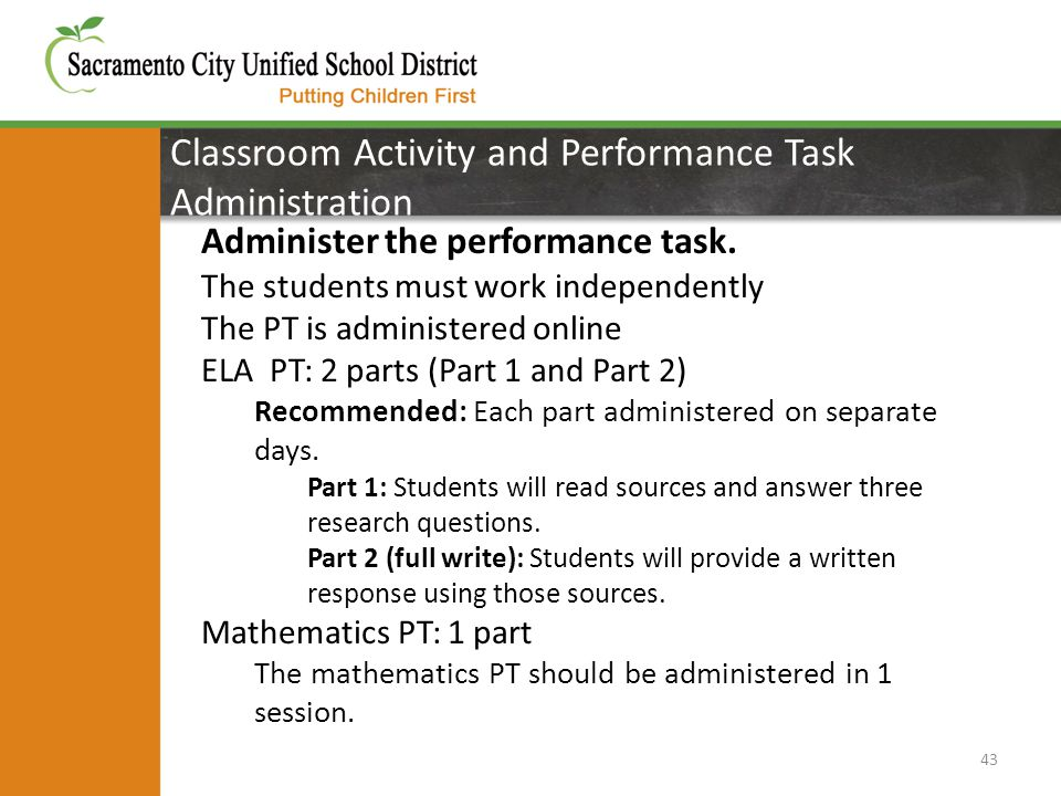 Classroom Activity and Performance Task Administration 43 Administer the performance task. The students must work independently The PT is administered