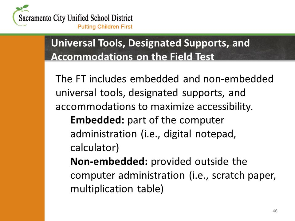 46 Universal Tools, Designated Supports, and Accommodations on the Field Test on the Field Test The FT includes embedded and non-embedded universal to