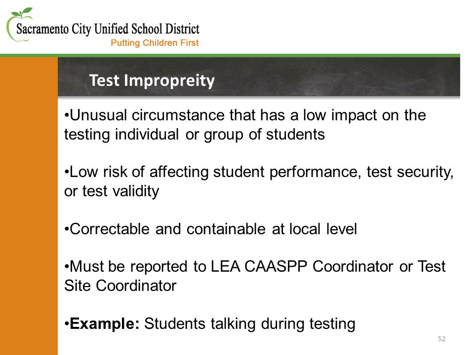 52 Test Impropreity Unusual circumstance that has a low impact on the testing individual or group of students Low risk of affecting student performance, test security, or test validity Correctable and containable at local level Must be reported to LEA CAASPP Coordinator or Test Site Coordinator Example: Students talking during testing