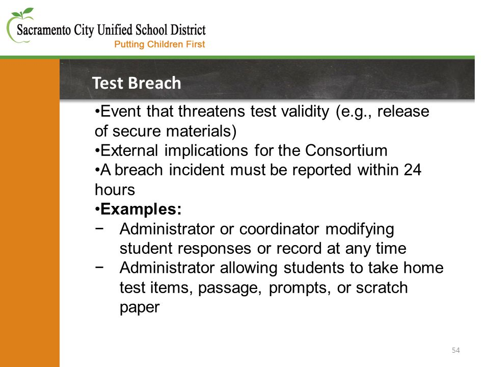 54 Test Breach Event that threatens test validity (e.g., release of secure materials) External implications for the Consortium A breach incident must be reported within 24 hours Examples: −Administrator or coordinator modifying student responses or record at any time −Administrator allowing students to take home test items, passage, prompts, or scratch paper
