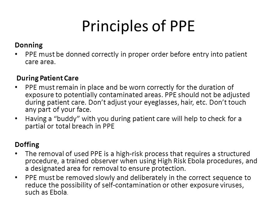 Principles of PPE Donning PPE must be donned correctly in proper order before entry into patient care area. During Patient Care PPE must remain in pla