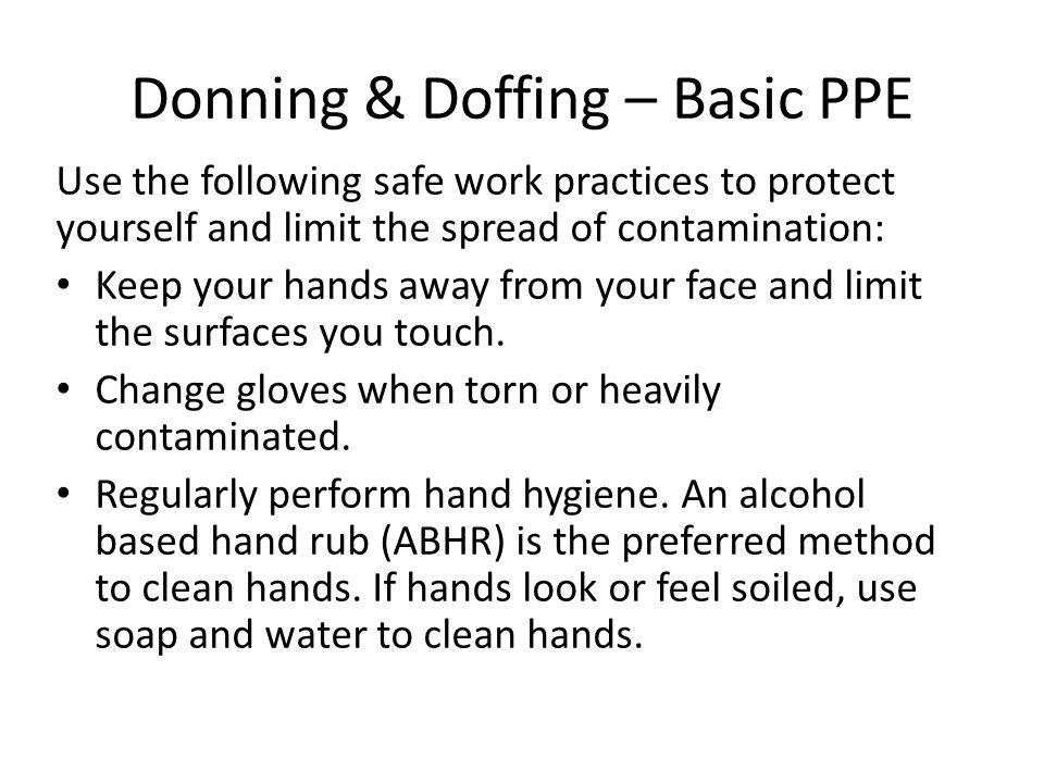 Donning & Doffing – Basic PPE Use the following safe work practices to protect yourself and limit the spread of contamination: Keep your hands away fr