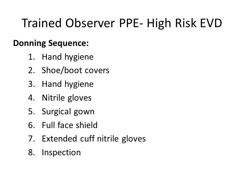 Trained Observer PPE- High Risk EVD Donning Sequence: 1.Hand hygiene 2.Shoe/boot covers 3.Hand hygiene 4.Nitrile gloves 5.Surgical gown 6.Full face sh