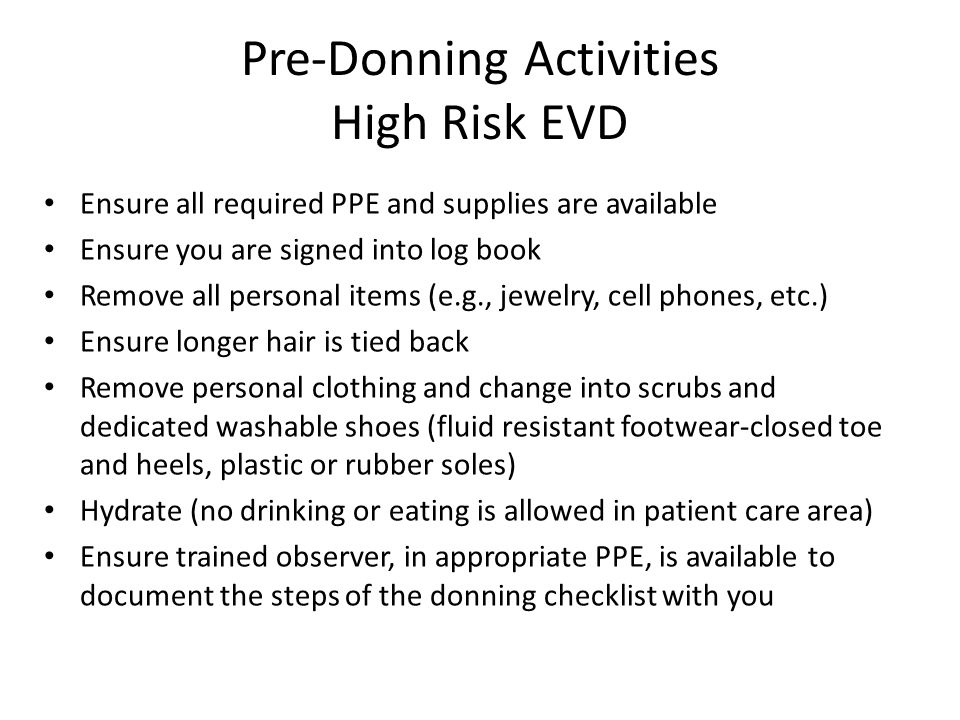 Pre-Donning Activities High Risk EVD Ensure all required PPE and supplies are available Ensure you are signed into log book Remove all personal items