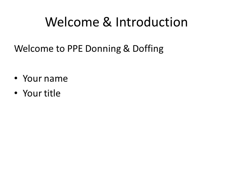 Welcome & Introduction Welcome to PPE Donning & Doffing Your name Your title