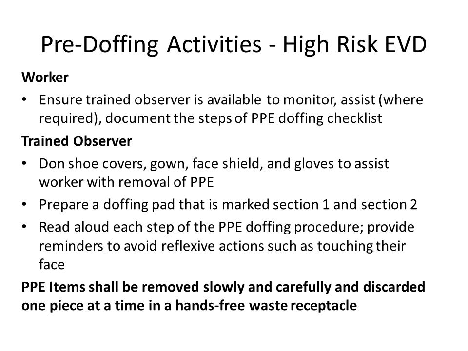 Pre-Doffing Activities - High Risk EVD Worker Ensure trained observer is available to monitor, assist (where required), document the steps of PPE doff