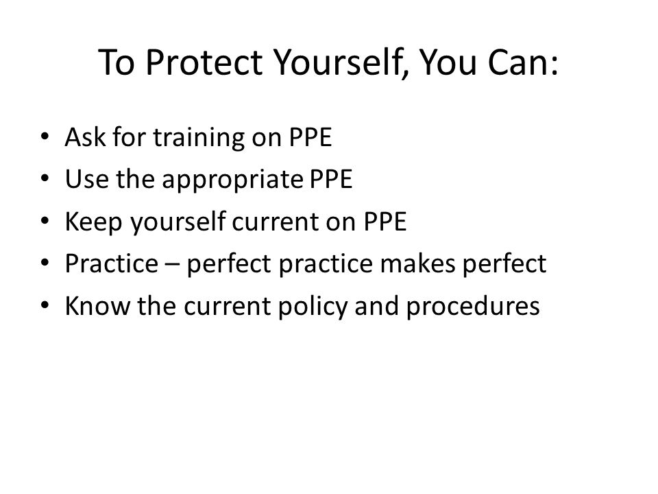To Protect Yourself, You Can: Ask for training on PPE Use the appropriate PPE Keep yourself current on PPE Practice – perfect practice makes perfect K