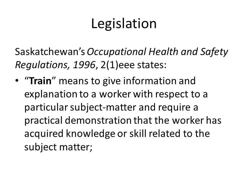 Legislation Regulation 12(c) states: General duties of employers (12) The duties of an employer at a place of employment include: (c) the provision of any information, instruction, training and supervision that is necessary to protect the health and safety of workers at work;