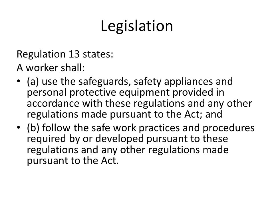 Legislation Regulation 13 states: A worker shall: (a) use the safeguards, safety appliances and personal protective equipment provided in accordance w