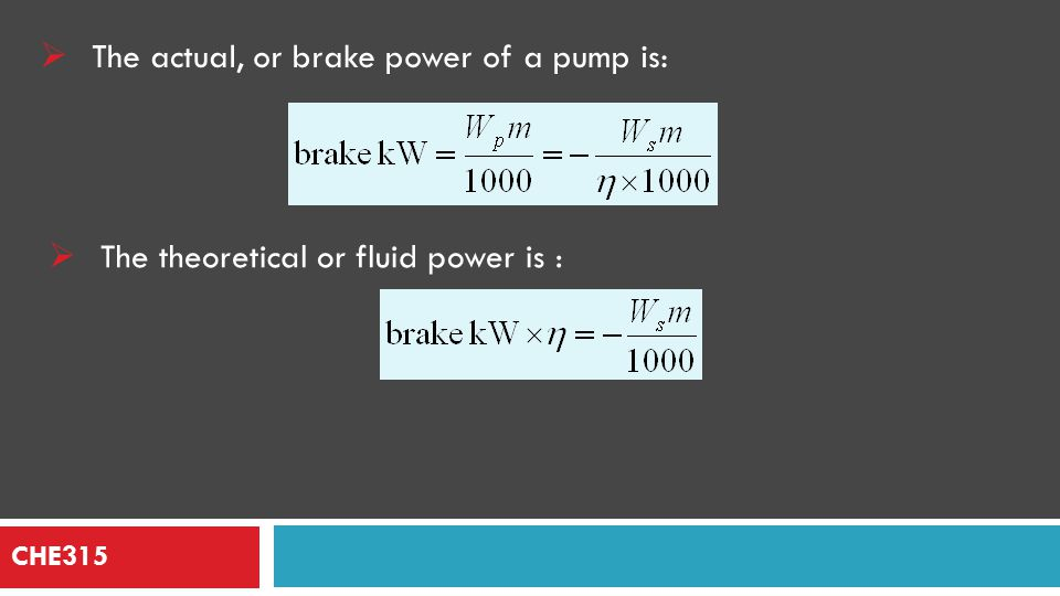 CHE315 Power and work required  The mechanical energy added to the fluid, Ws, is often expressed as the developed head of the pump, H (in m of fluid being pumped) :
